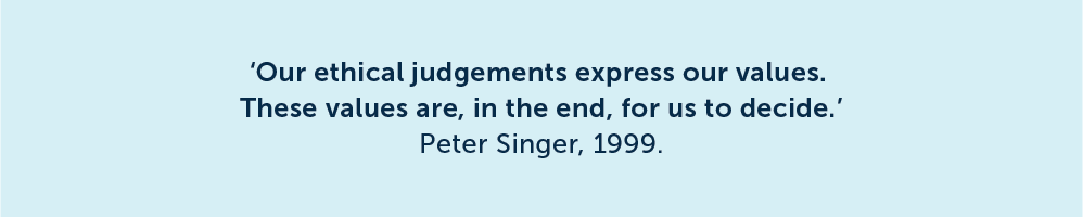 Our ethical judgments express our values. These values are, in the end, for us to decide. Peter Singer, 1999.