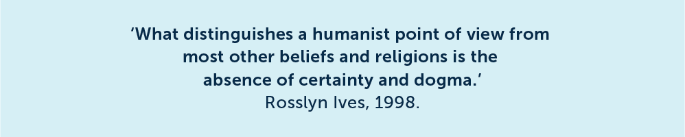 What distinguishes a humanist point of view from most other beliefs and religions is the absence of certainty and dogma. Rosslyn Ives, 1998.