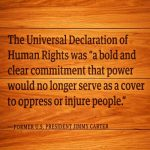 The Universal Declaration of Human Rights was a 'bold and clear commitment that power would no longer serve as a cover to oppress or injure people.' -Former U.S. President Jimmy Carter